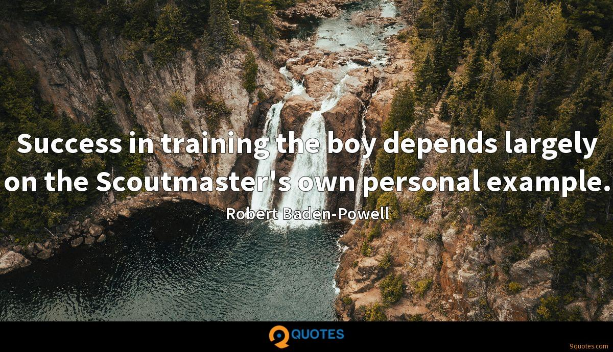 Success in training the boy depends largely on the Scoutmaster's own personal example.