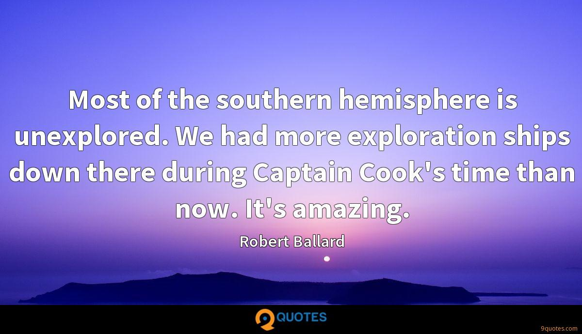 Most of the southern hemisphere is unexplored. We had more exploration ships down there during Captain Cook's time than now. It's amazing.