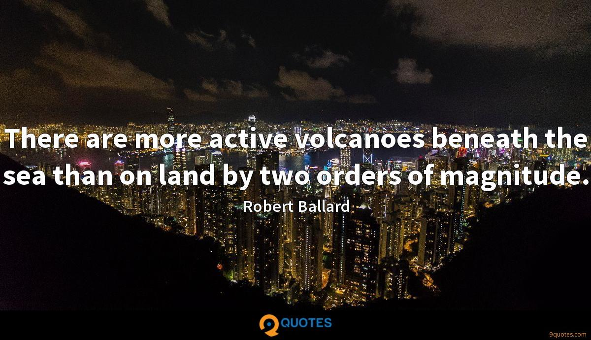 There are more active volcanoes beneath the sea than on land by two orders of magnitude.