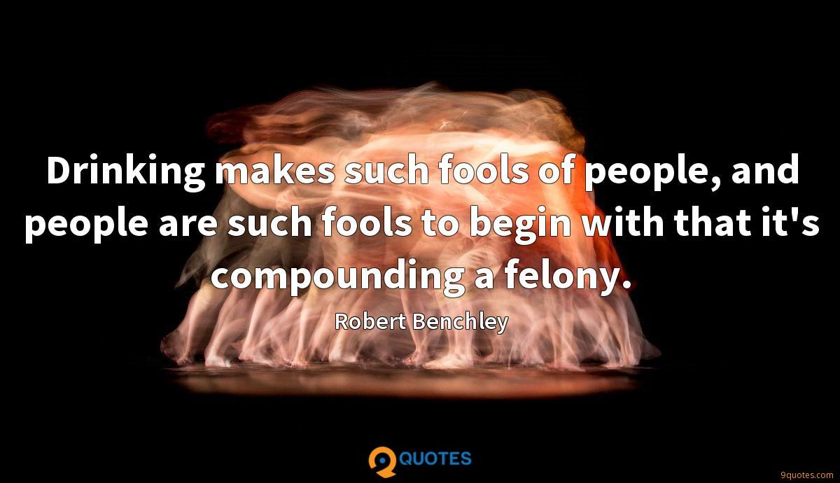 Drinking makes such fools of people, and people are such fools to begin with that it's compounding a felony.