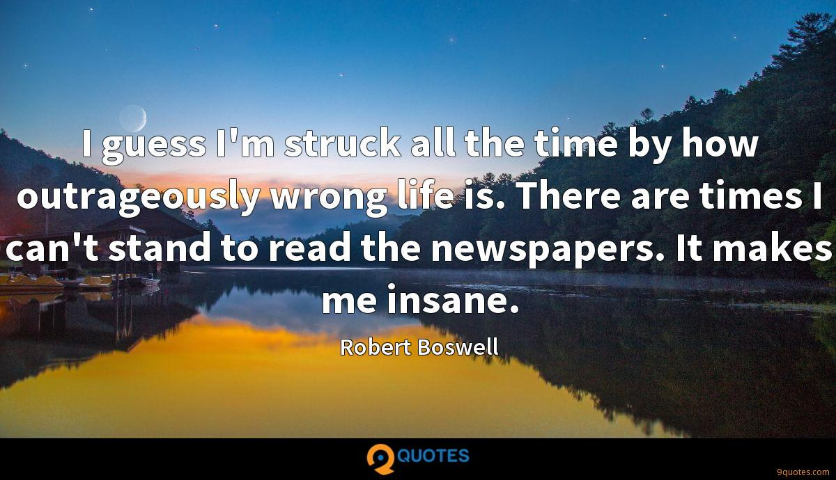 I guess I'm struck all the time by how outrageously wrong life is. There are times I can't stand to read the newspapers. It makes me insane.