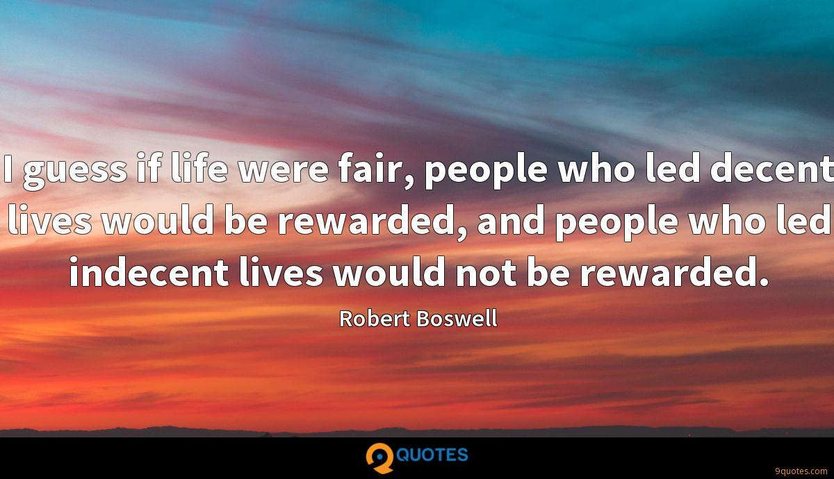 I guess if life were fair, people who led decent lives would be rewarded, and people who led indecent lives would not be rewarded.