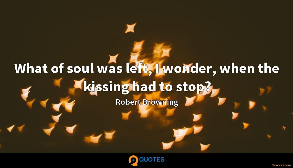 What of soul was left, I wonder, when the kissing had to stop?