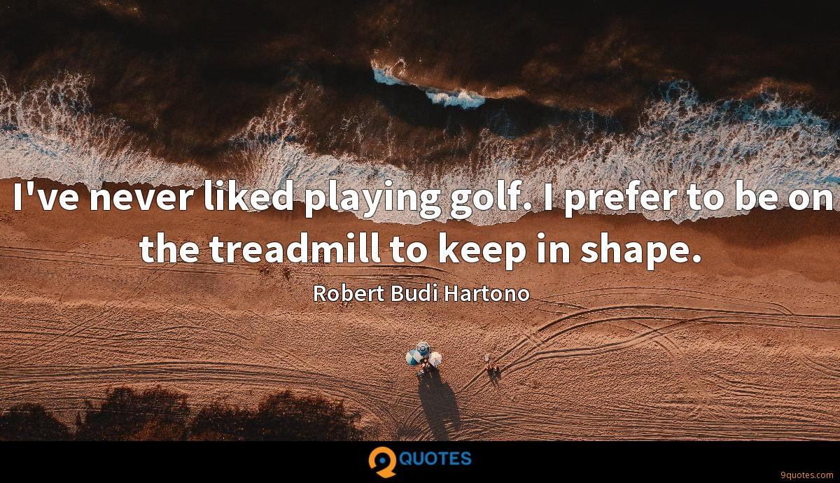 I've never liked playing golf. I prefer to be on the treadmill to keep in shape.