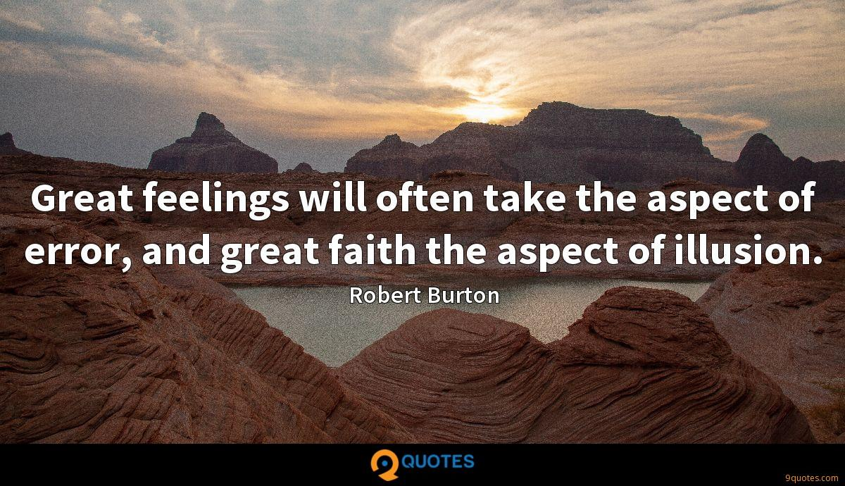 Great feelings will often take the aspect of error, and great faith the aspect of illusion.