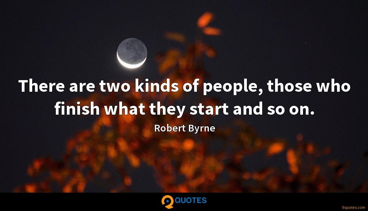There are two kinds of people, those who finish what they start and so on.