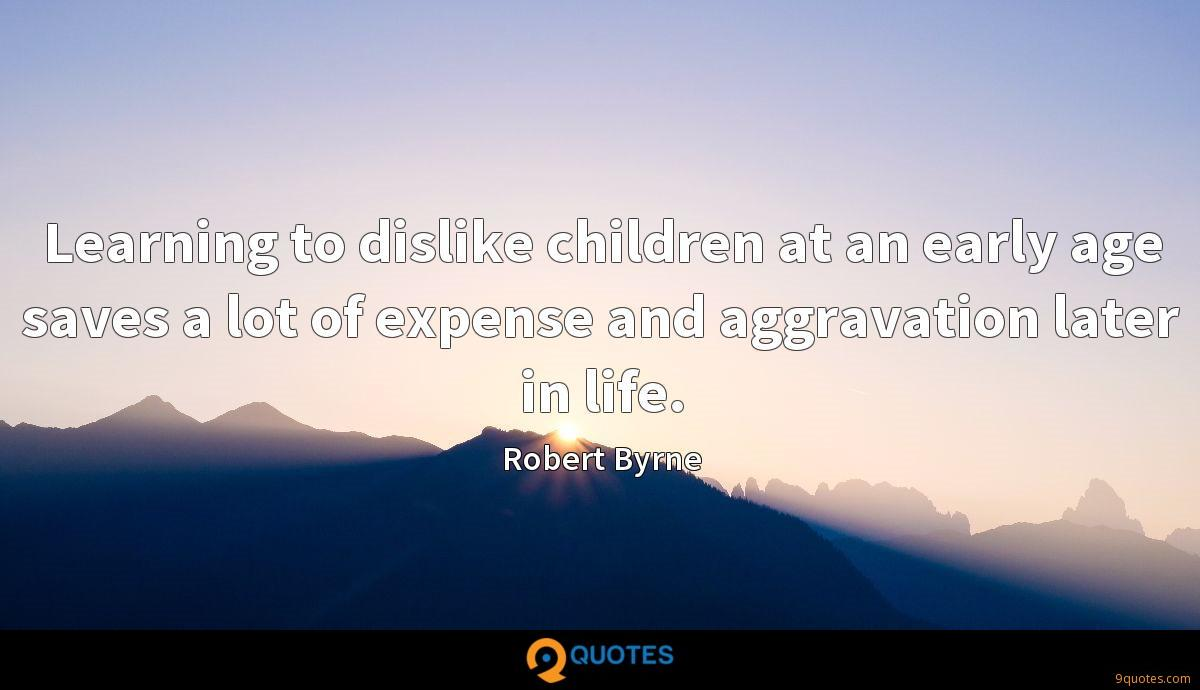 Learning to dislike children at an early age saves a lot of expense and aggravation later in life.