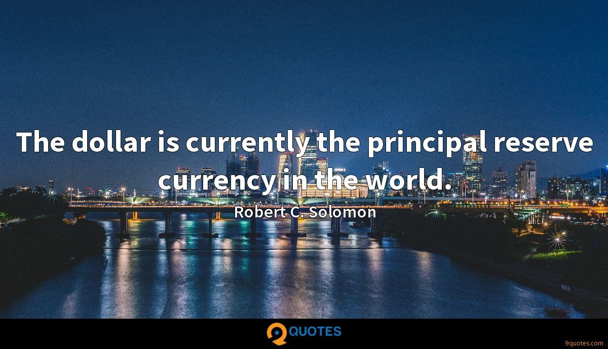 The dollar is currently the principal reserve currency in the world.