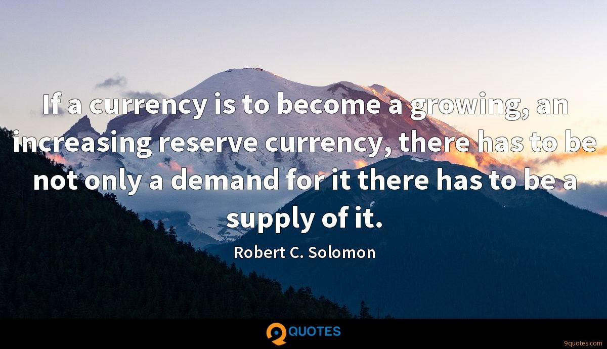 If a currency is to become a growing, an increasing reserve currency, there has to be not only a demand for it there has to be a supply of it.