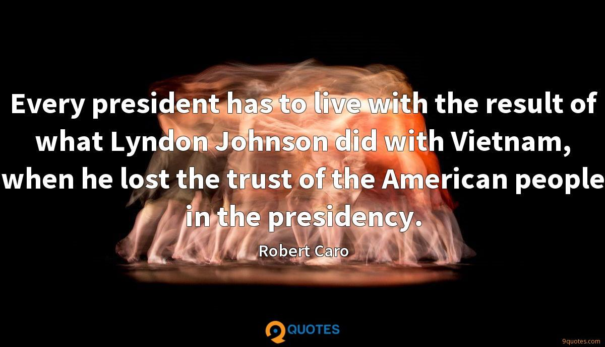 Every president has to live with the result of what Lyndon Johnson did with Vietnam, when he lost the trust of the American people in the presidency.