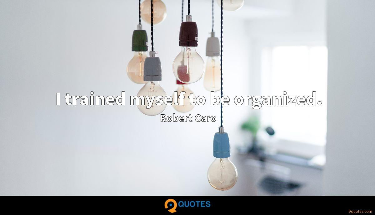 I trained myself to be organized.