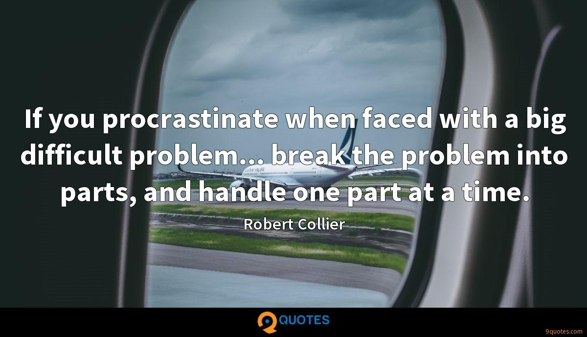 If you procrastinate when faced with a big difficult problem... break the problem into parts, and handle one part at a time.