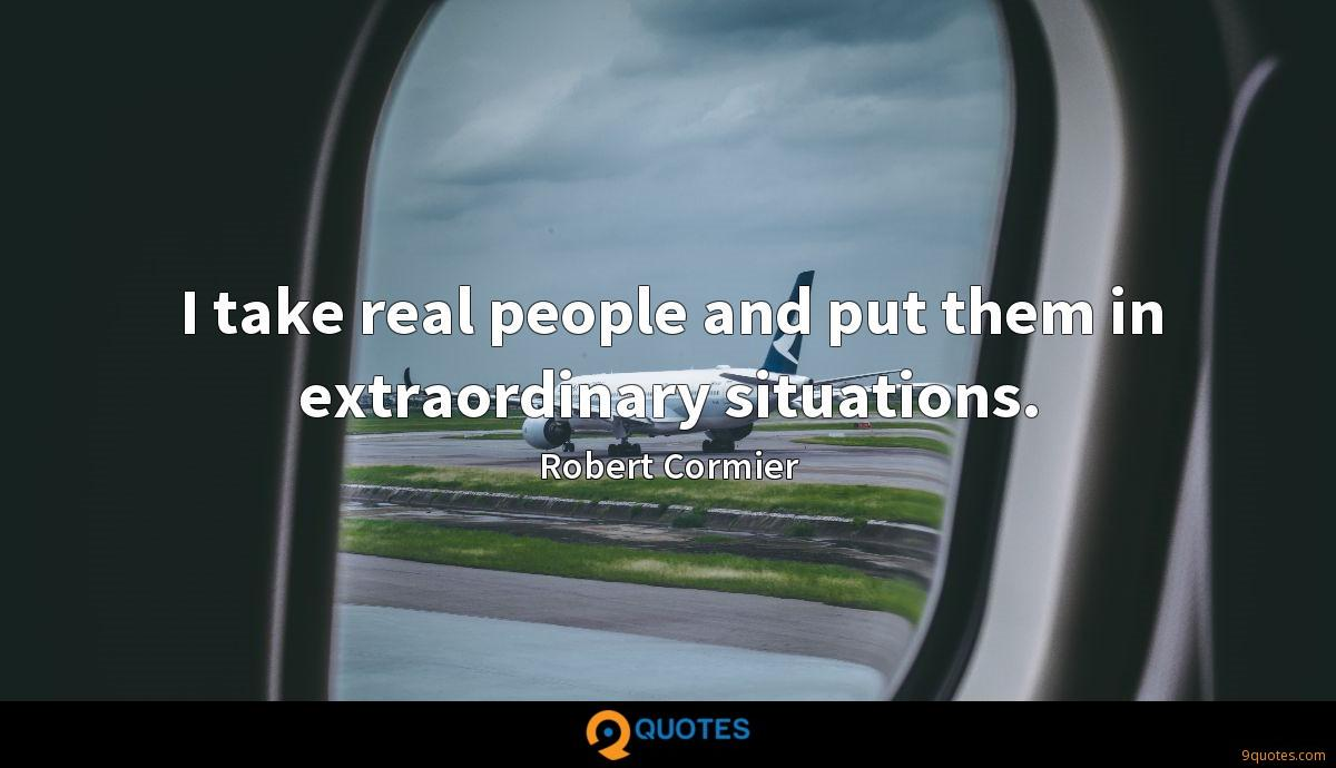 I take real people and put them in extraordinary situations.