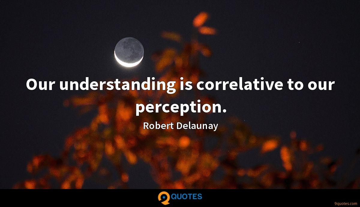 Our understanding is correlative to our perception.
