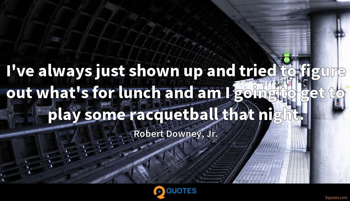 I've always just shown up and tried to figure out what's for lunch and am I going to get to play some racquetball that night.