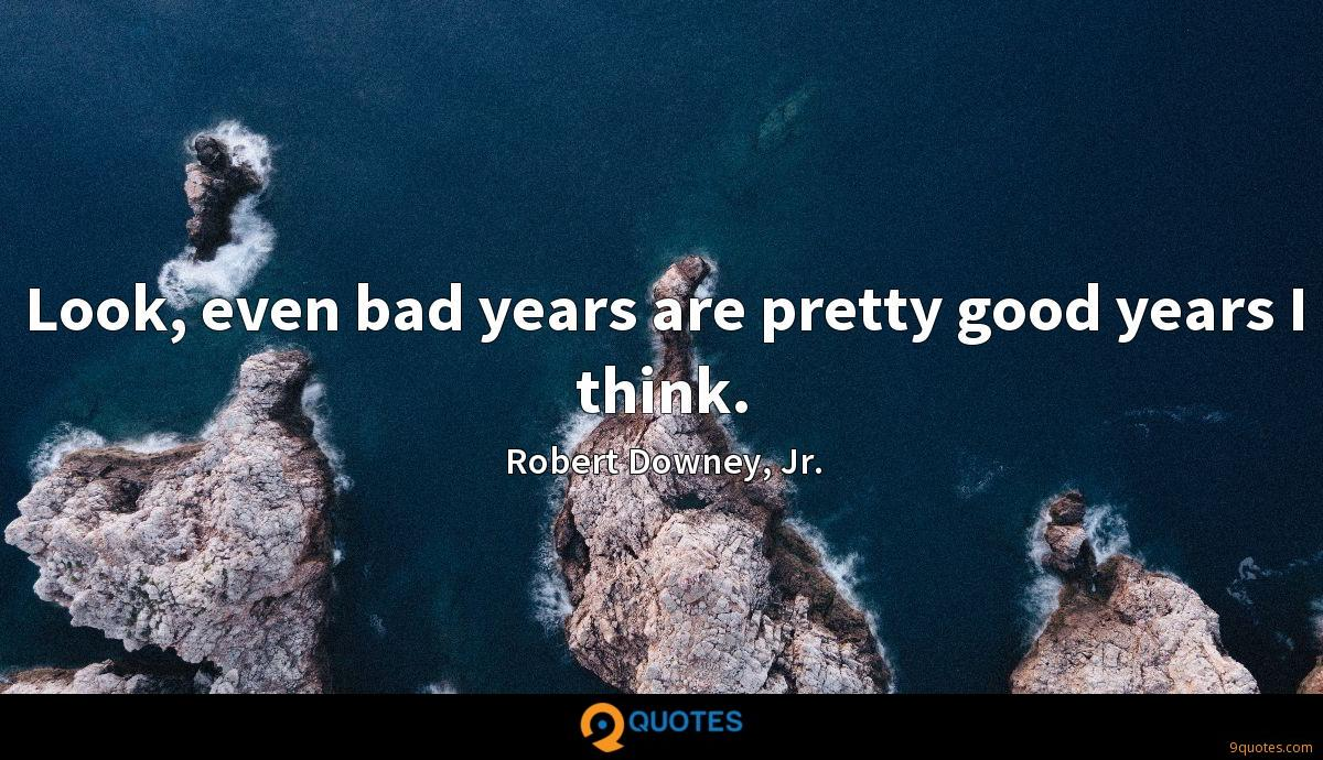 Look, even bad years are pretty good years I think.