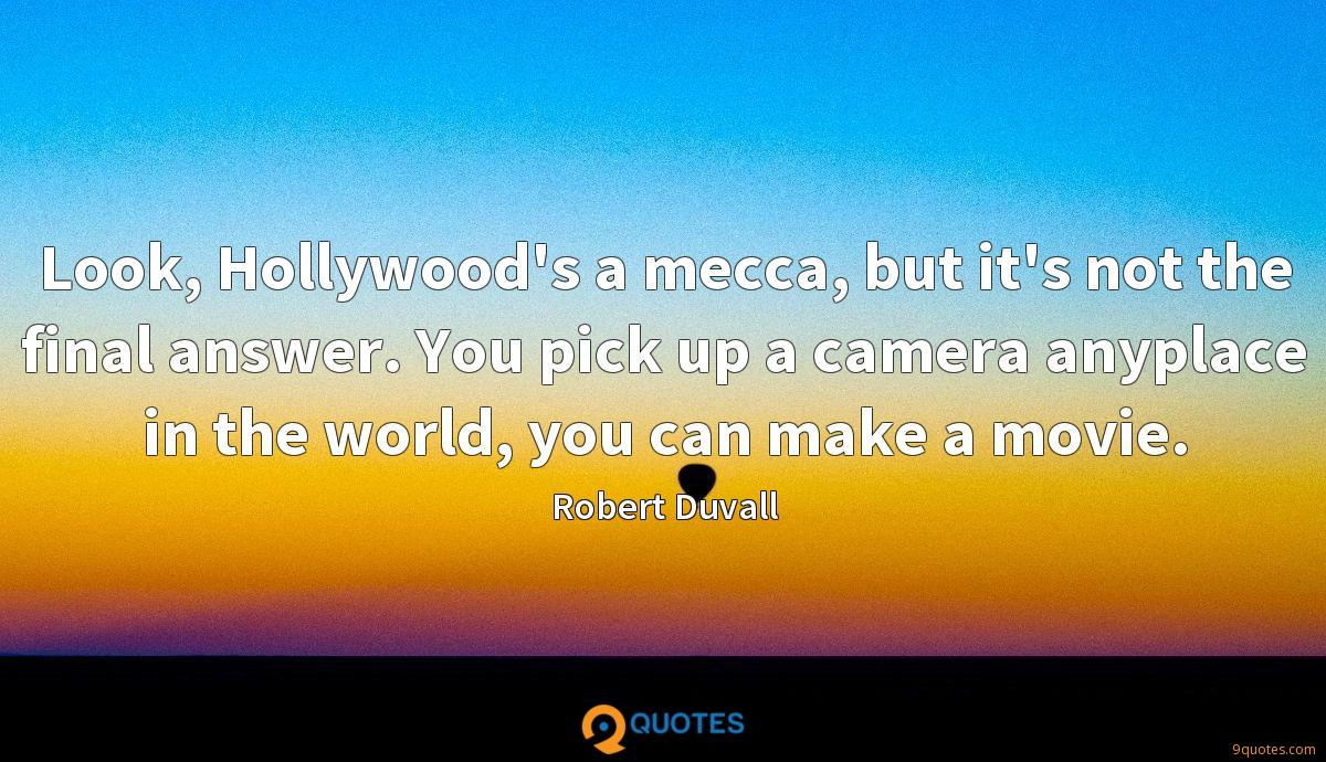 Look, Hollywood's a mecca, but it's not the final answer. You pick up a camera anyplace in the world, you can make a movie.