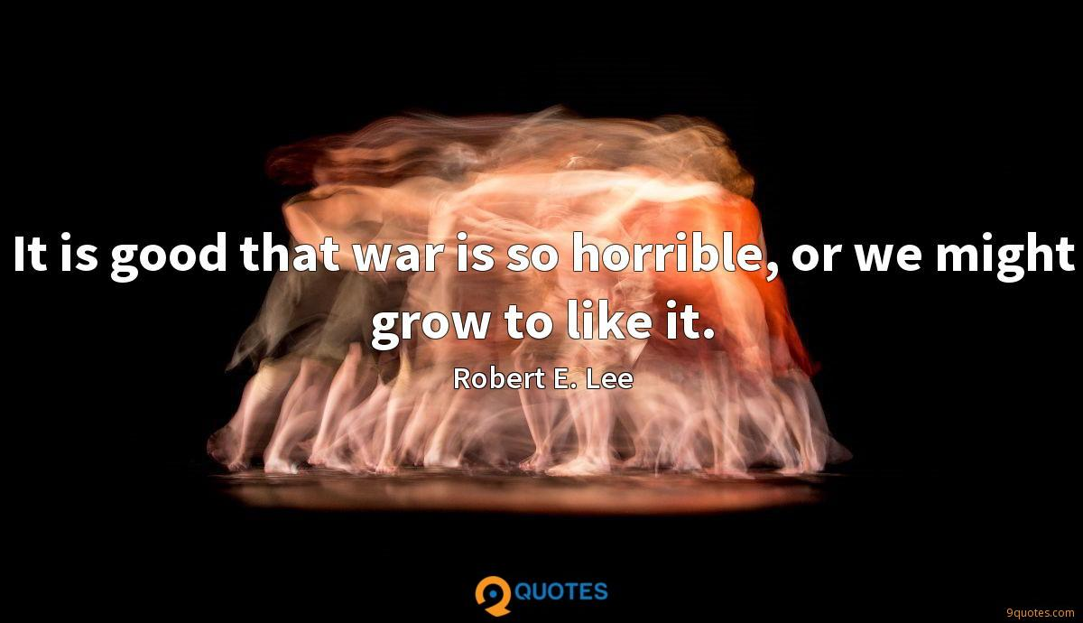 It is good that war is so horrible, or we might grow to like it.
