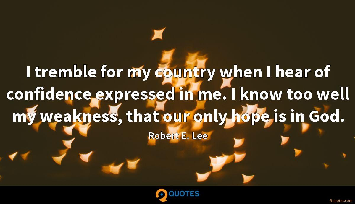 I tremble for my country when I hear of confidence expressed in me. I know too well my weakness, that our only hope is in God.