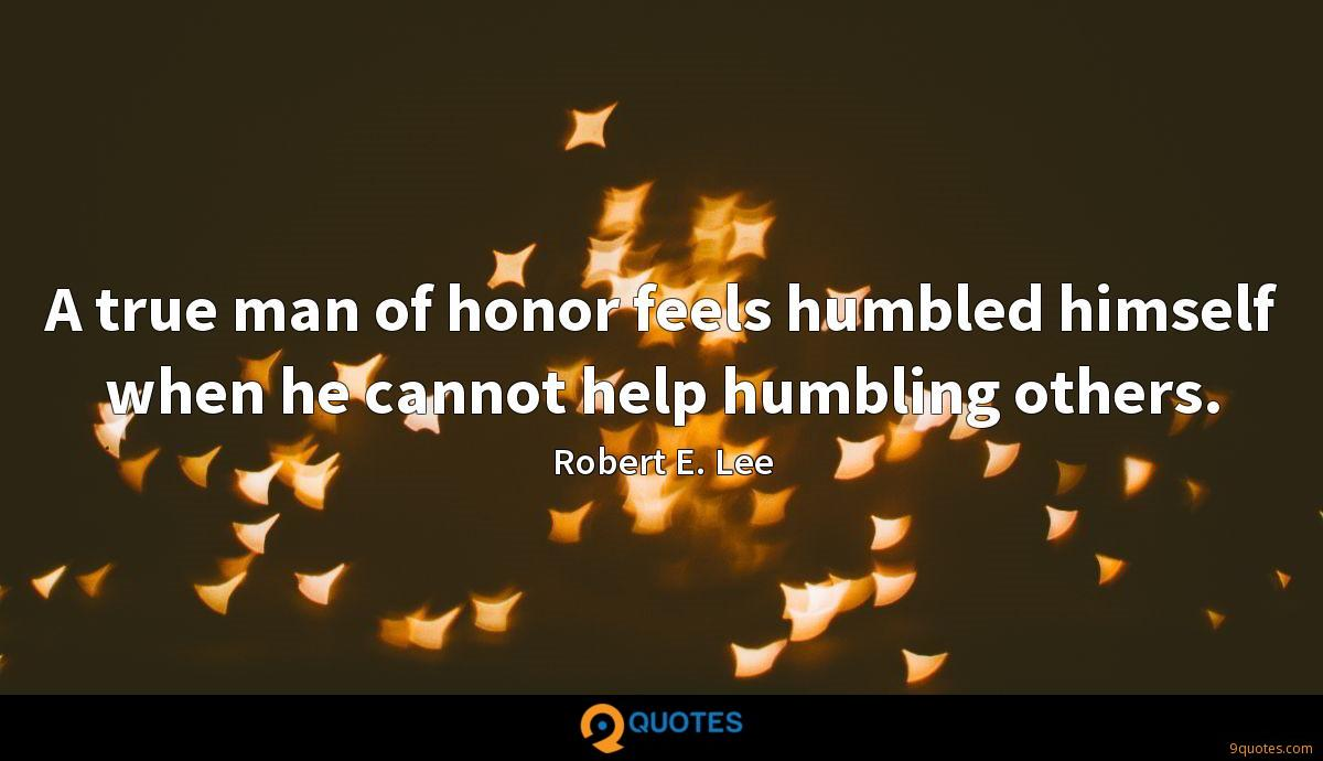 A true man of honor feels humbled himself when he cannot help humbling others.