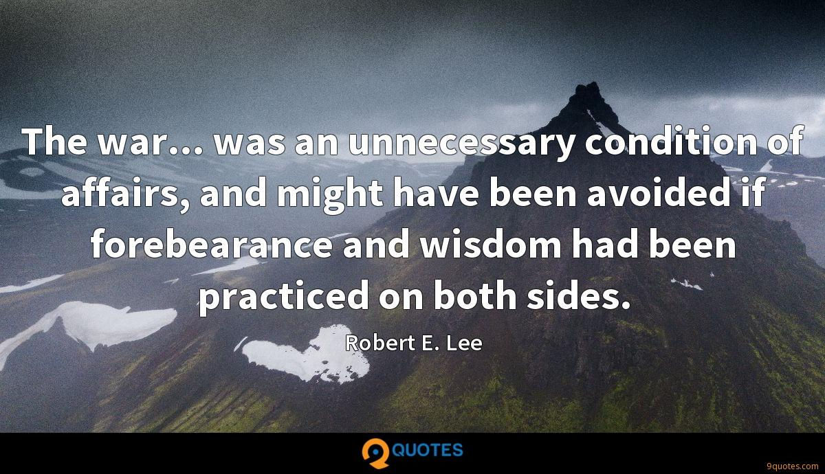 The war... was an unnecessary condition of affairs, and might have been avoided if forebearance and wisdom had been practiced on both sides.