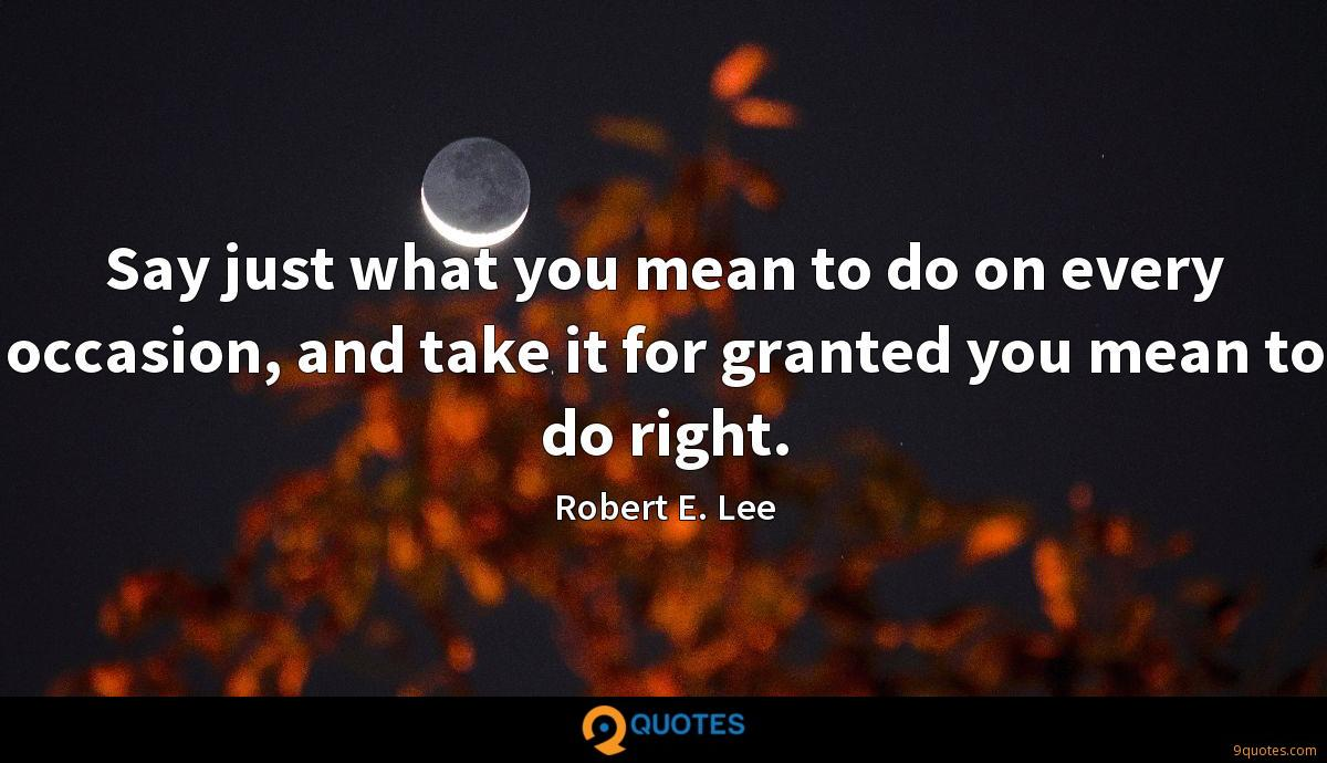 Say just what you mean to do on every occasion, and take it for granted you mean to do right.