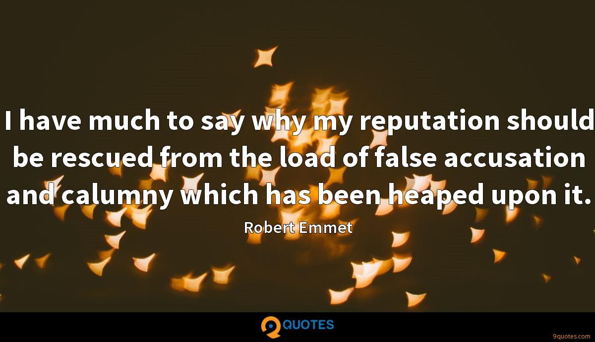 I have much to say why my reputation should be rescued from the load of false accusation and calumny which has been heaped upon it.
