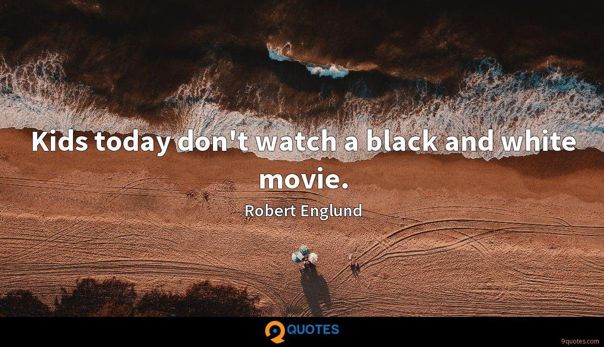 Kids today don't watch a black and white movie.