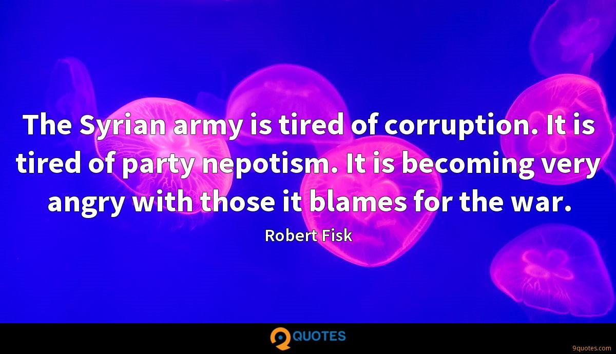 The Syrian army is tired of corruption. It is tired of party nepotism. It is becoming very angry with those it blames for the war.