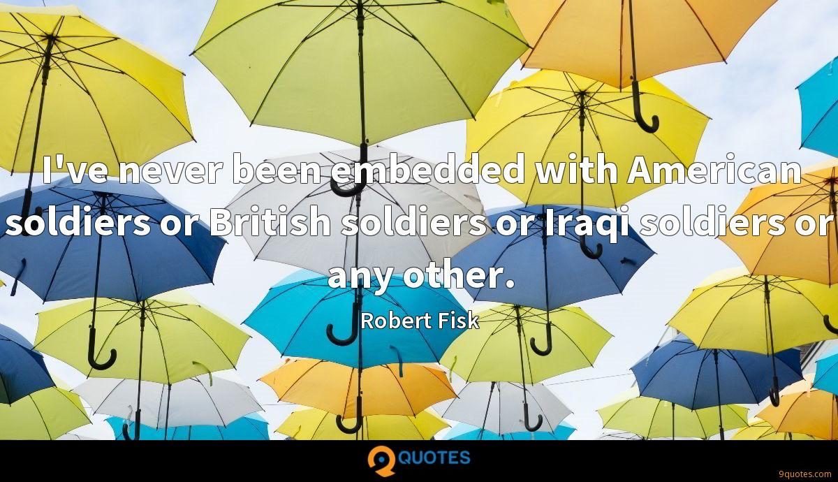 I've never been embedded with American soldiers or British soldiers or Iraqi soldiers or any other.