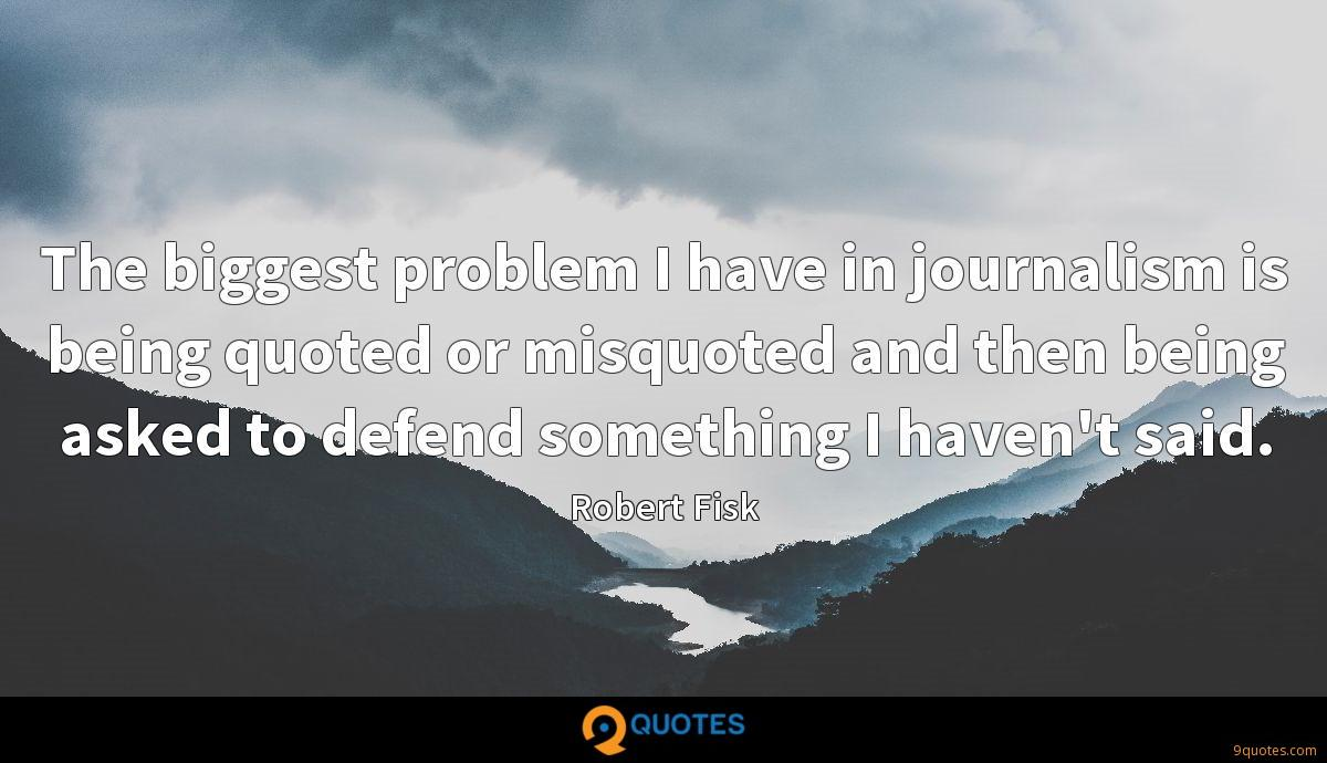 The biggest problem I have in journalism is being quoted or misquoted and then being asked to defend something I haven't said.