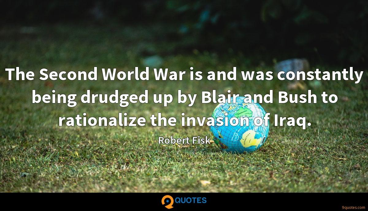 The Second World War is and was constantly being drudged up by Blair and Bush to rationalize the invasion of Iraq.