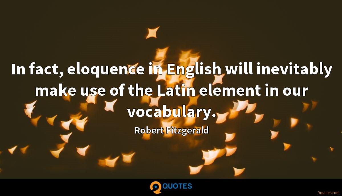 In fact, eloquence in English will inevitably make use of the Latin element in our vocabulary.
