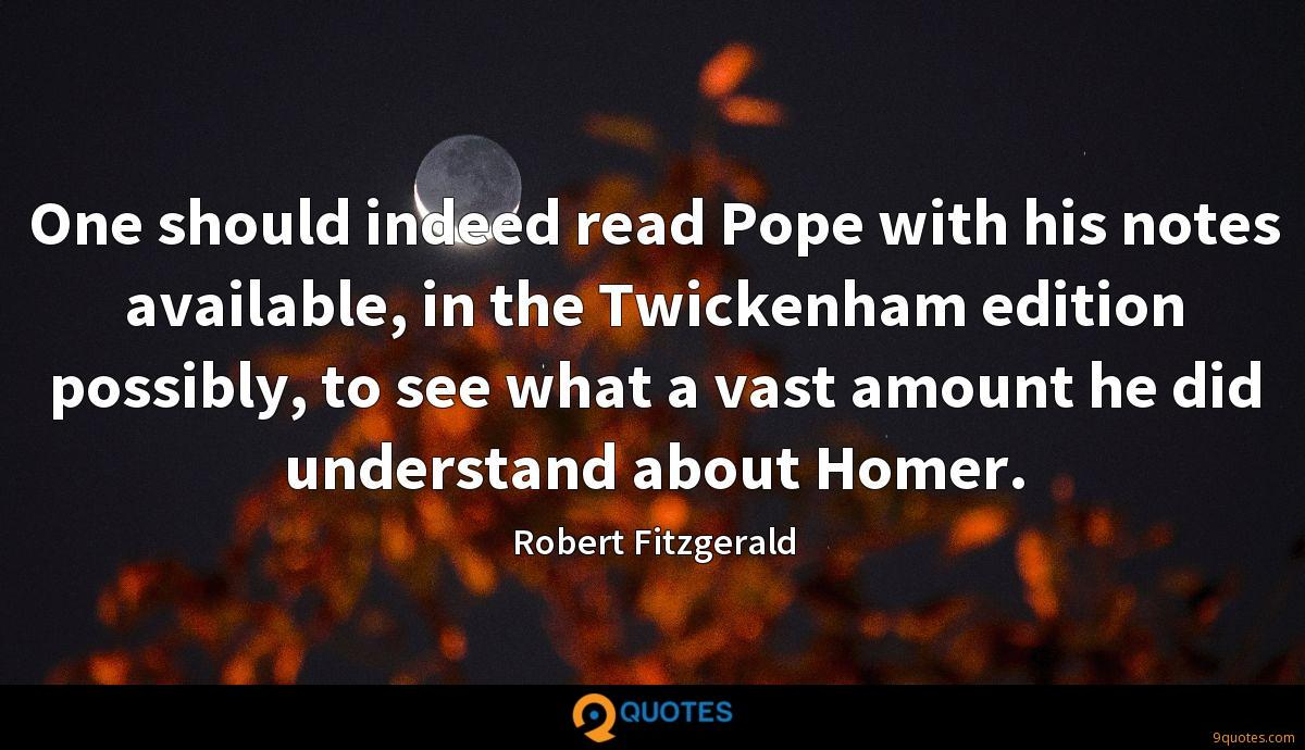 One should indeed read Pope with his notes available, in the Twickenham edition possibly, to see what a vast amount he did understand about Homer.
