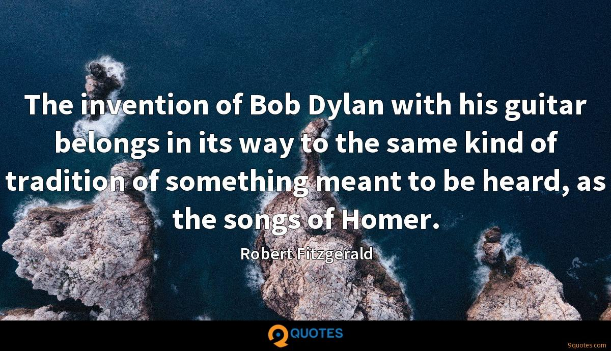 The invention of Bob Dylan with his guitar belongs in its way to the same kind of tradition of something meant to be heard, as the songs of Homer.