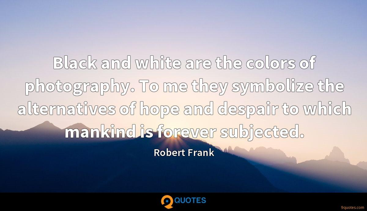 Black and white are the colors of photography. To me they symbolize the alternatives of hope and despair to which mankind is forever subjected.