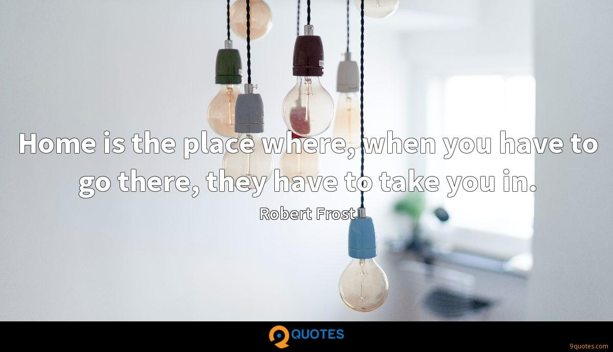 Home is the place where, when you have to go there, they have to take you in.