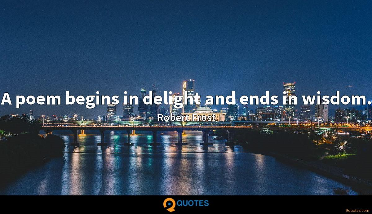 A poem begins in delight and ends in wisdom.
