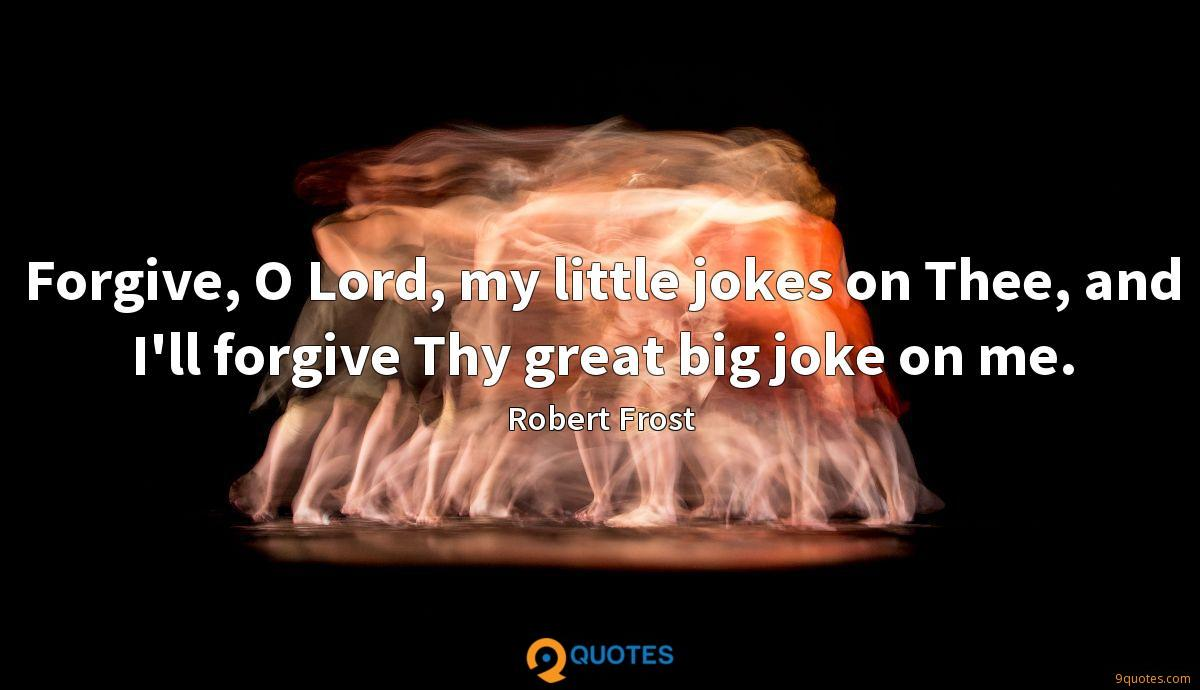 Forgive, O Lord, my little jokes on Thee, and I'll forgive Thy great big joke on me.