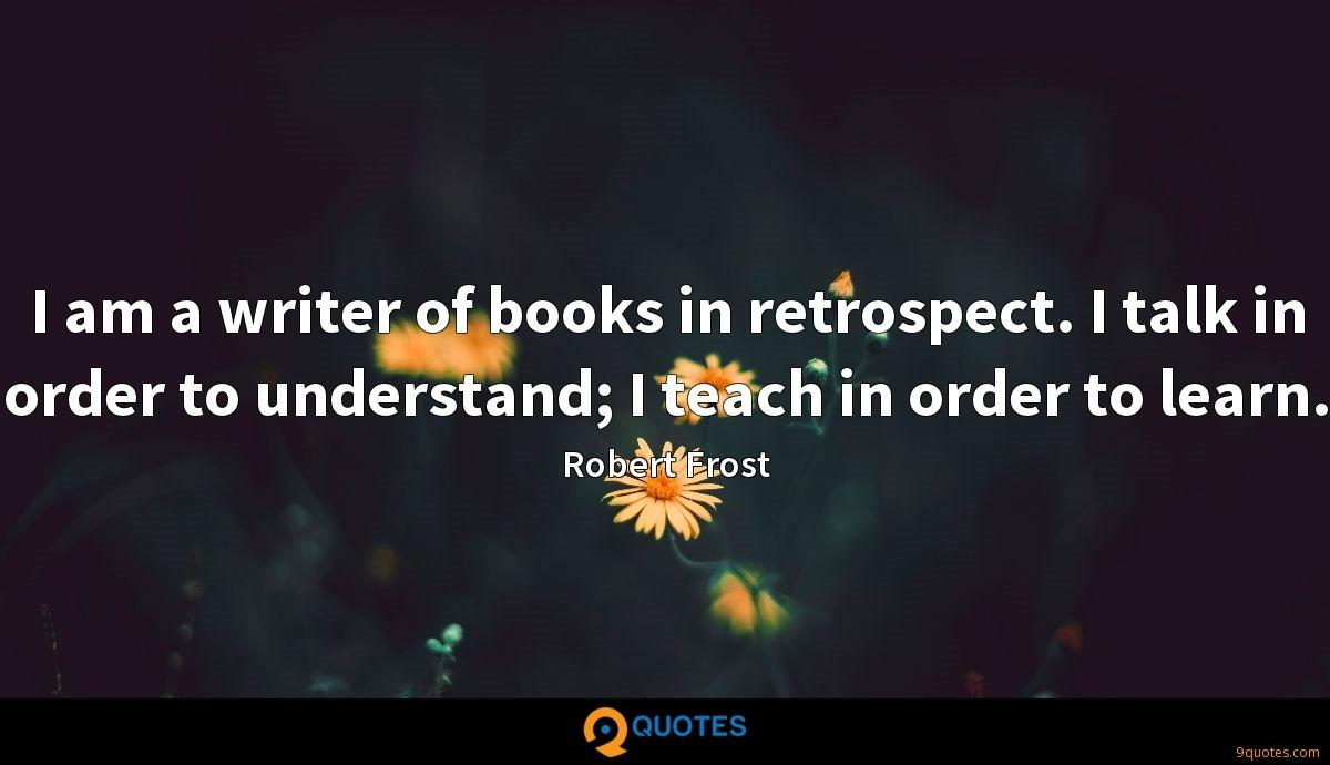 I am a writer of books in retrospect. I talk in order to understand; I teach in order to learn.