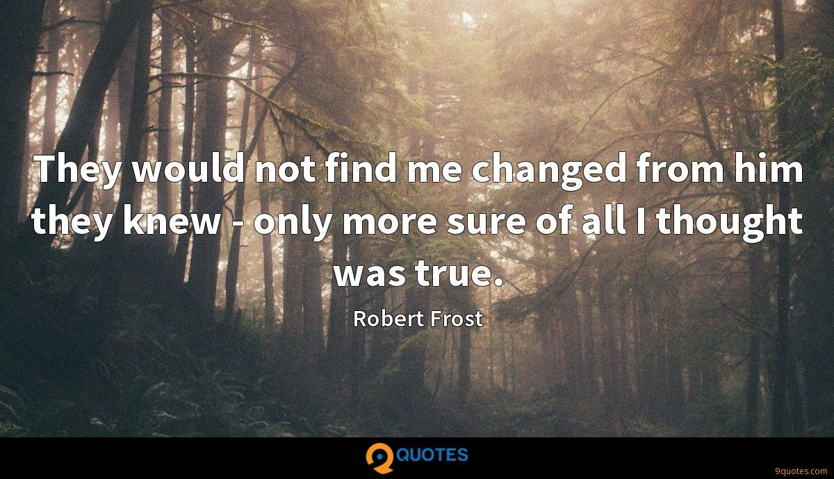 They would not find me changed from him they knew - only more sure of all I thought was true.