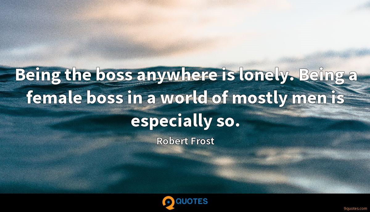Being the boss anywhere is lonely. Being a female boss in a world of mostly men is especially so.