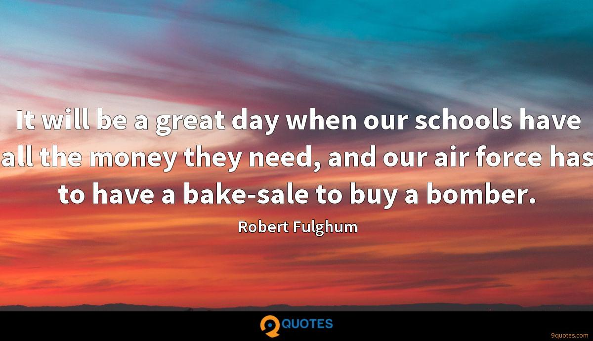 It will be a great day when our schools have all the money they need, and our air force has to have a bake-sale to buy a bomber.