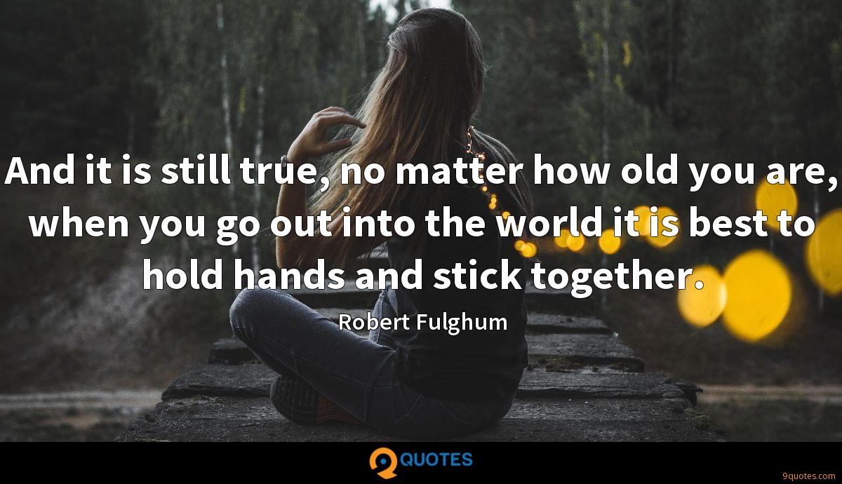 And it is still true, no matter how old you are, when you go out into the world it is best to hold hands and stick together.