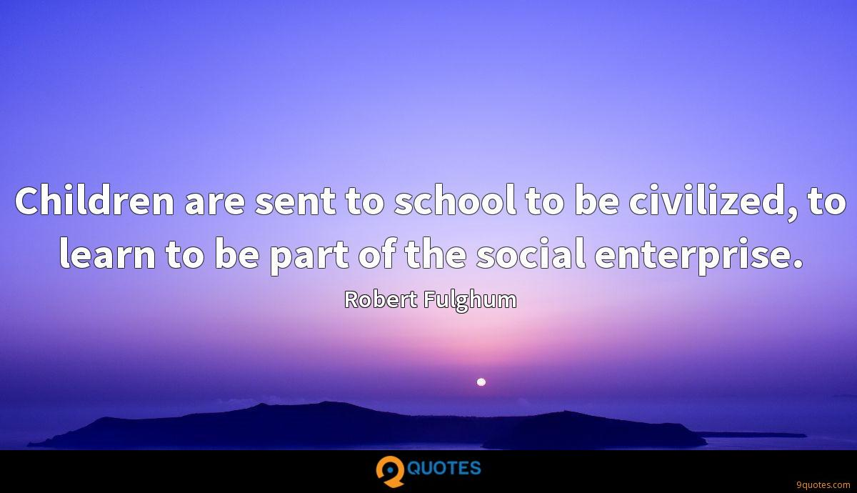 Children are sent to school to be civilized, to learn to be part of the social enterprise.