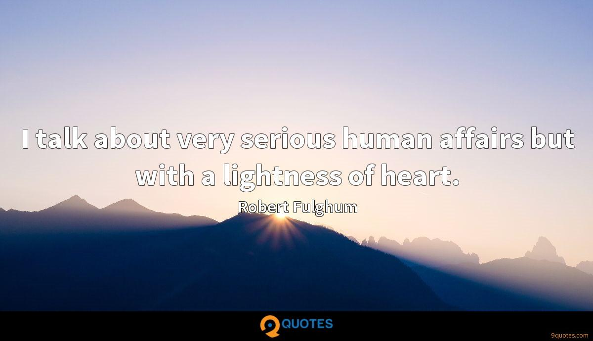 I talk about very serious human affairs but with a lightness of heart.
