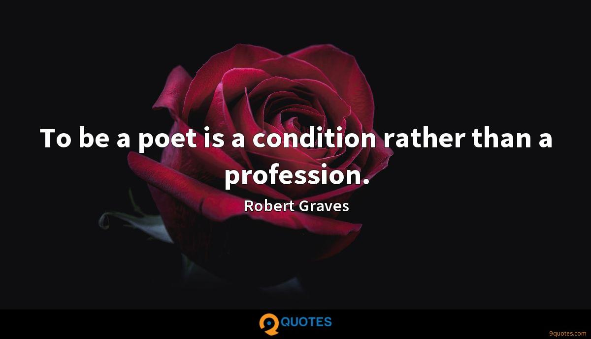To be a poet is a condition rather than a profession.
