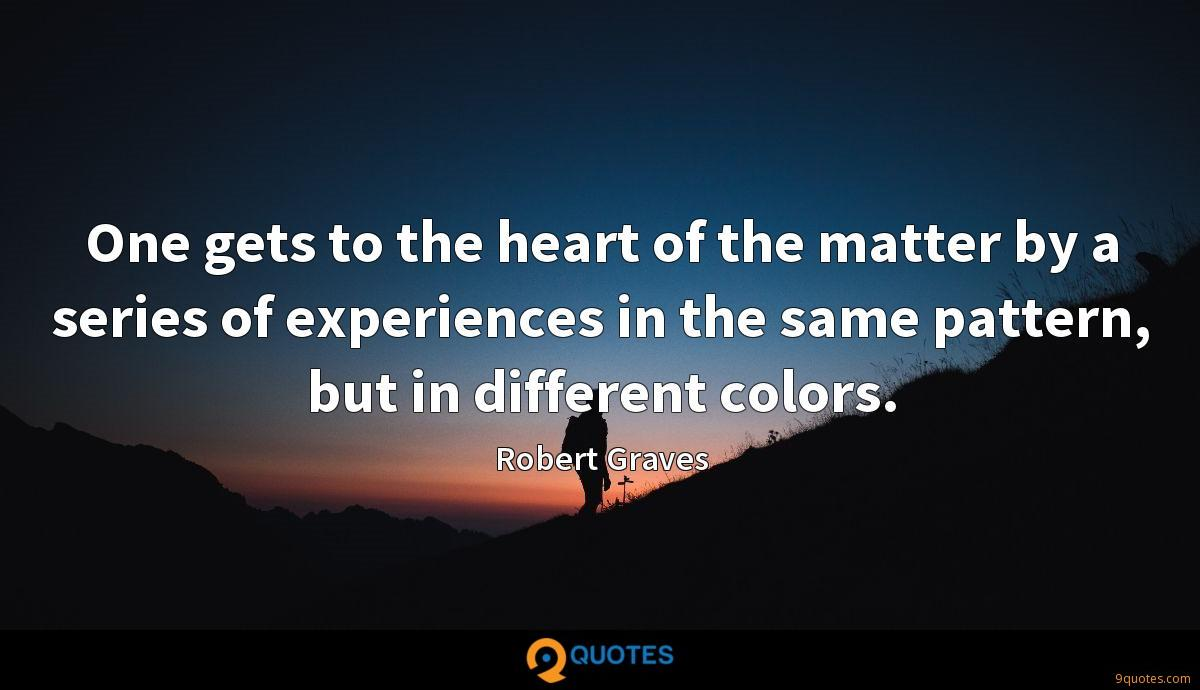 One gets to the heart of the matter by a series of experiences in the same pattern, but in different colors.