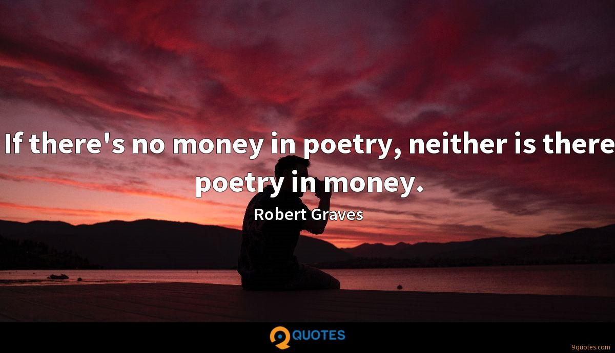 If there's no money in poetry, neither is there poetry in money.