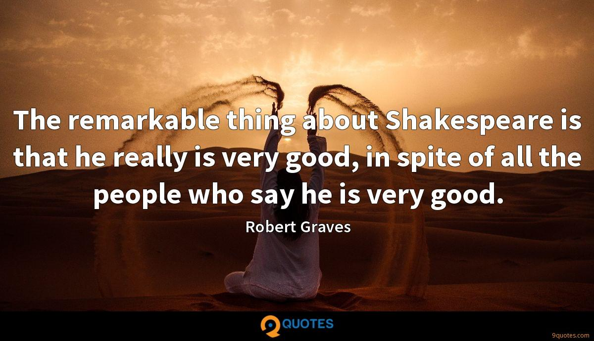 The remarkable thing about Shakespeare is that he really is very good, in spite of all the people who say he is very good.